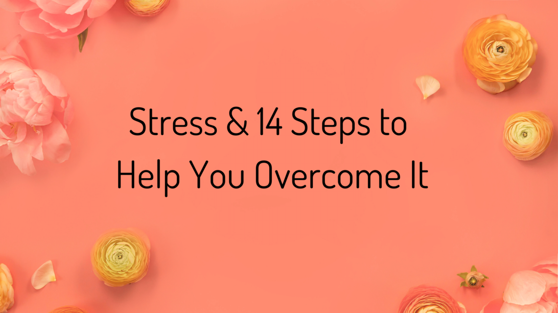 Stress & 14 Steps to Help You Overcome It