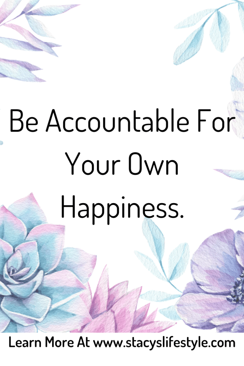 Be accountable for your own happiness.