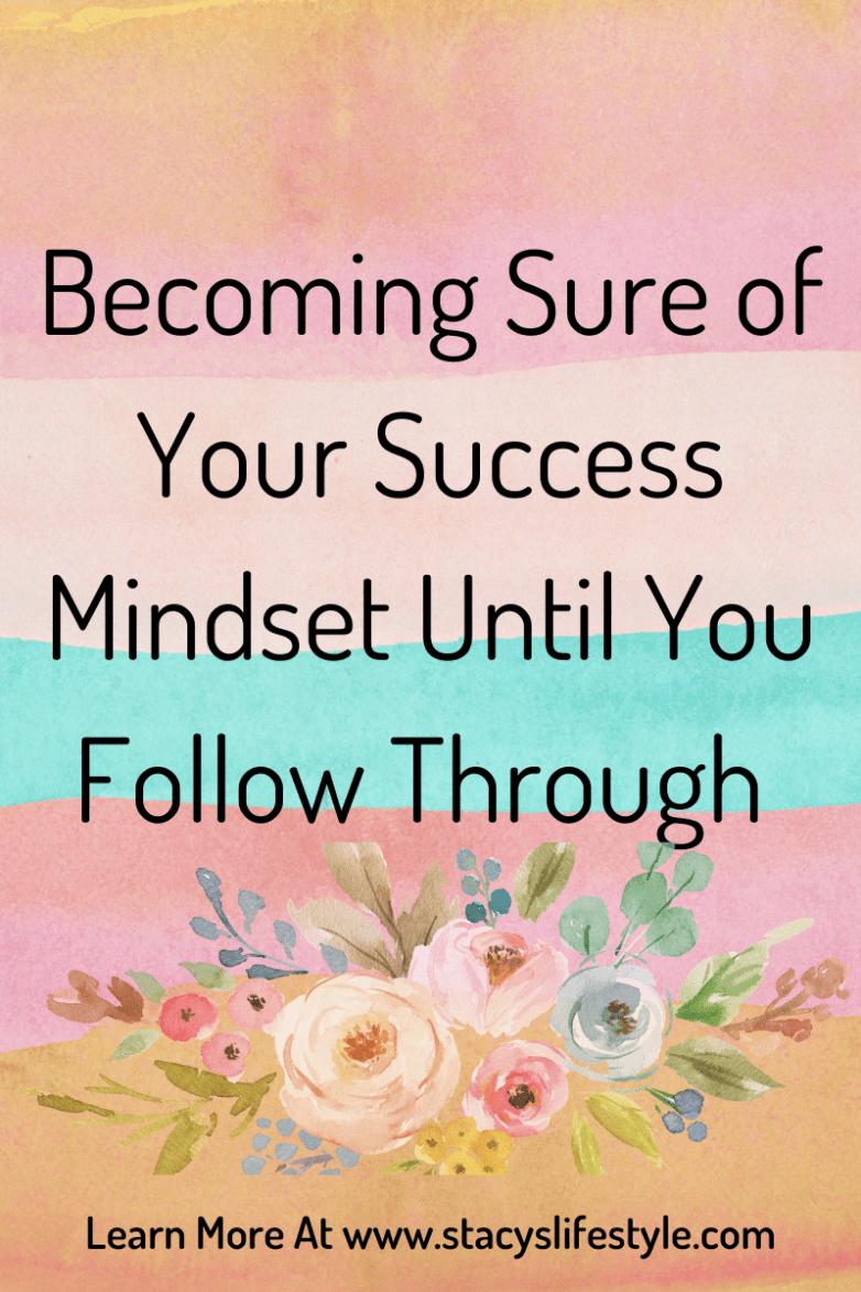 Becoming Sure of Your Success Mindset Until You Follow Through