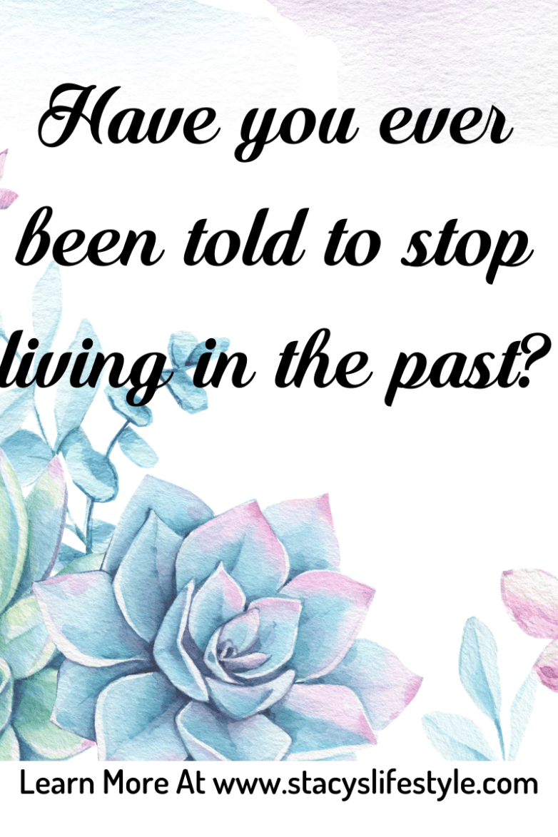 Have you ever been told to stop living in the past?
