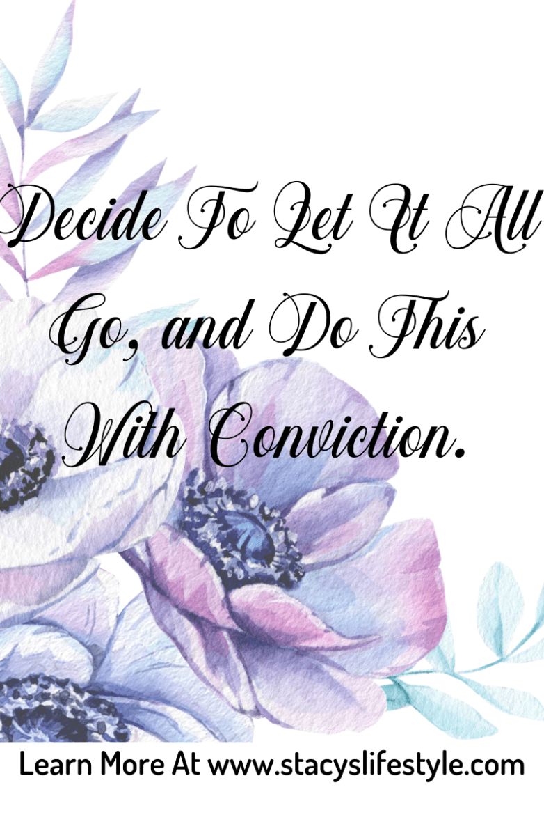 Decide to let it all go, and do this with conviction.